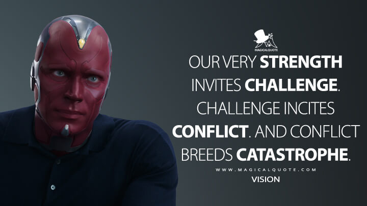 Our very strength invites challenge. Challenge incites conflict. And conflict breeds catastrophe. - Vision (Captain America: Civil War Quotes)