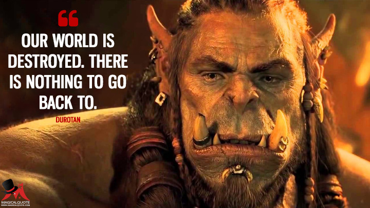 Our world is destroyed. There is nothing to go back to. - Durotan (Warcraft Quotes)