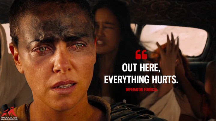 Out here, everything hurts.- Imperator Furiosa (Mad Max: Fury Road Quotes)