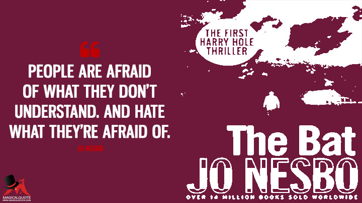 People are afraid of what they don't understand. And hate what they're afraid of. - Jo Nesbø (The Bat Quotes)