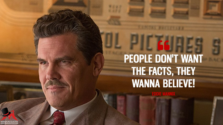 People don't want the facts, they wanna believe! - Eddie Mannix (Hail, Caesar! Quotes)