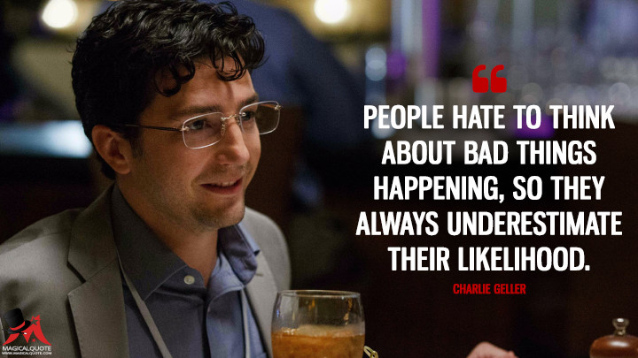 People hate to think about bad things happening, so they always underestimate their likelihood. - Charlie Geller (The Big Short Quotes)