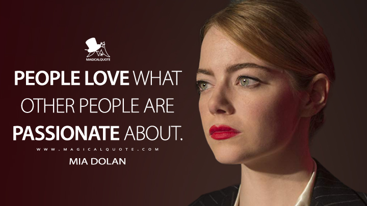 People love what other people are passionate about. - Mia Dolan (La La Land Quotes)