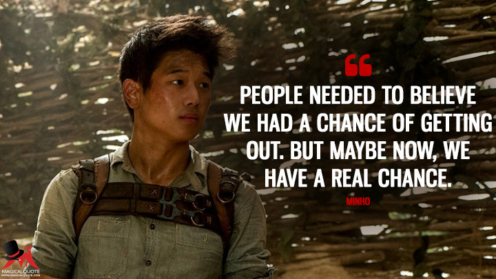 People needed to believe we had a chance of getting out. But maybe now, we have a real chance. - Minho (The Maze Runner Quotes)