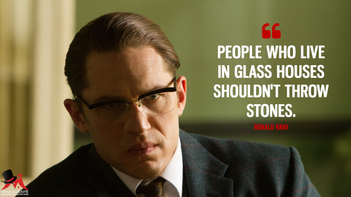 People who live in glass houses shouldn't throw stones. - Ronald Kray (Legend (2015) Quotes)