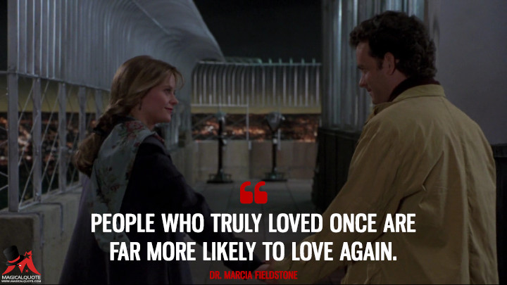 People who truly loved once are far more likely to love again. - Dr. Marcia Fieldstone (Sleepless in Seattle Quotes)