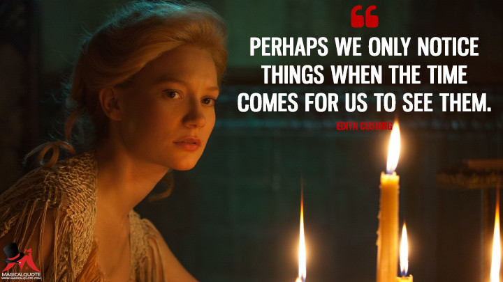 Perhaps we only notice things when the time comes for us to see them. - Edith Cushing (Crimson Peak Quotes)