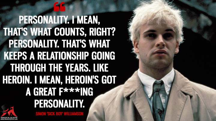 Personality. I mean, that's what counts, right? Personality. That's what keeps a relationship going through the years. Like heroin. I mean, heroin's got a great f***ing personality. - Simon 'Sick Boy' Williamson (Trainspotting Quotes)