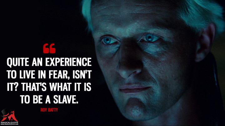 Quite an experience to live in fear, isn't it? That's what it is to be a slave. - Roy Batty (Blade Runner Quotes)