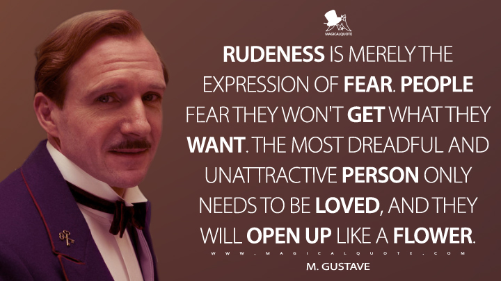 Rudeness is merely the expression of fear. People fear they won't get what they want. The most dreadful and unattractive person only needs to be loved, and they will open up like a flower. - M. Gustave (The Grand Budapest Hotel Quotes)