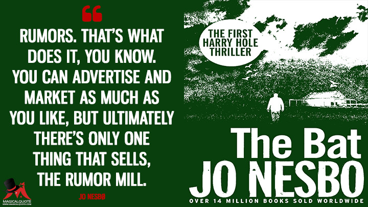 Rumors. That's what does it, you know. You can advertise and market as much as you like, but ultimately there's only one thing that sells, the rumor mill. - Jo Nesbø (The Bat Quotes)
