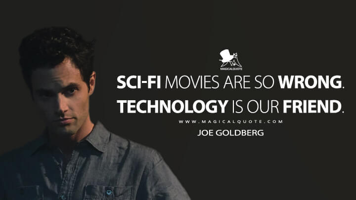 Sci-fi movies are so wrong. Technology is our friend. - Joe Goldberg (You Quotes)