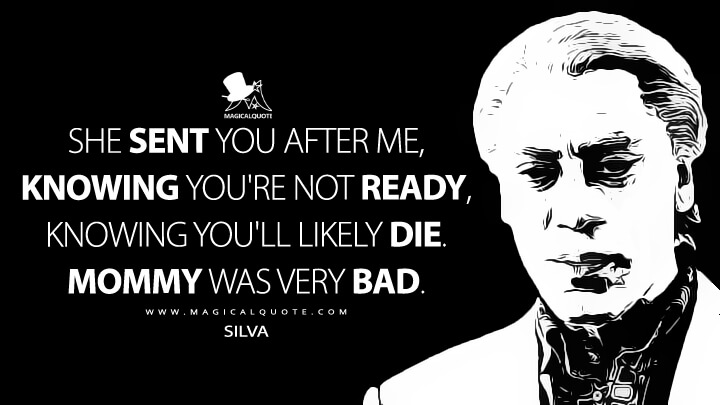 She sent you after me, knowing you're not ready, knowing you would likely die. Mommy was very bad. - Silva (Skyfall Quotes)