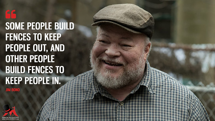 Some people build fences to keep people out, and other people build fences to keep people in. - Jim Bono (Fences Quotes)