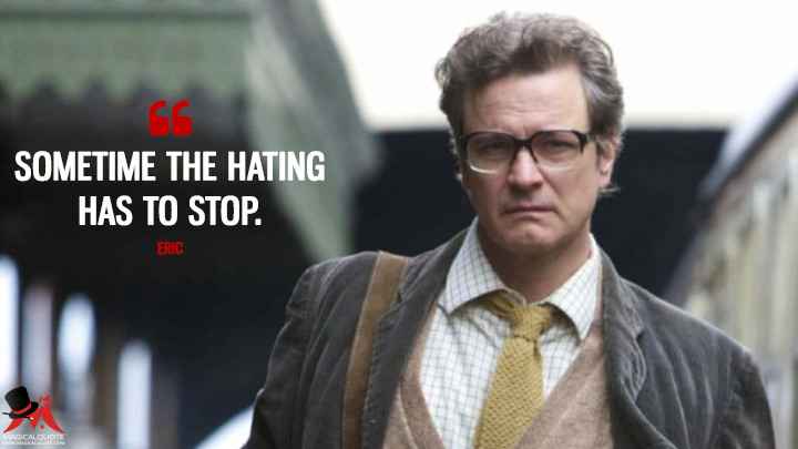 Sometime the hating has to stop. - Eric (The Railway Man Quotes)