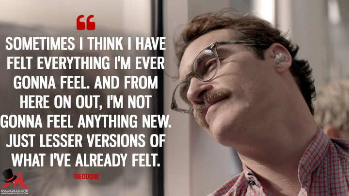 Sometimes I think I have felt everything I'm ever gonna feel. And from here on out, I'm not gonna feel anything new. Just lesser versions of what I've already felt. - Theodore (Her Quotes)