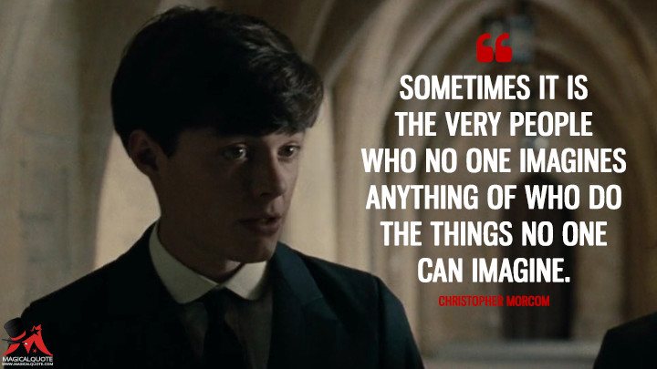 Sometimes it is the very people who no one imagines anything of who do the things no one can imagine. - Christopher Morcom (The Imitation Game Quotes)