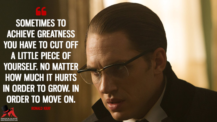 Sometimes to achieve greatness you have to cut off a little piece of yourself. No matter how much it hurts in order to grow. In order to move on. - Ronald Kray (Legend (2015) Quotes)