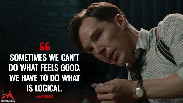 Sometimes we can't do what feels good. We have to do what is logical. - Alan Turing (The Imitation Game Quotes)