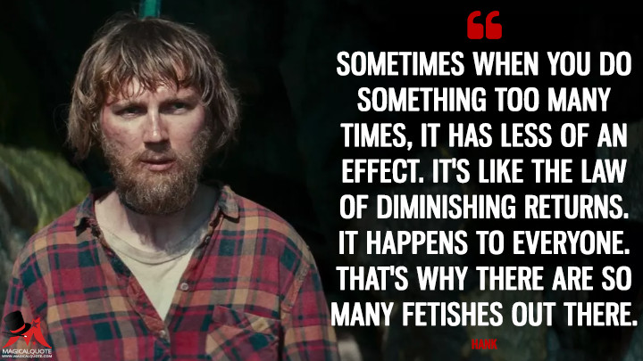 Sometimes when you do something too many times, it has less of an effect. It's like the law of diminishing returns. It happens to everyone. That's why there are so many fetishes out there. - Hank (Swiss Army Man Quotes)