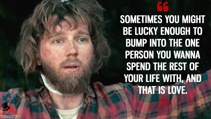 Sometimes you might be lucky enough to bump into the one person you wanna spend the rest of your life with, and that is love. - Hank (Swiss Army Man Quotes)