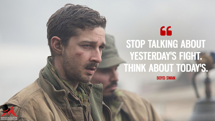 Stop talking about yesterday's fight. Think about today's. - Boyd Swan (Fury Quotes)
