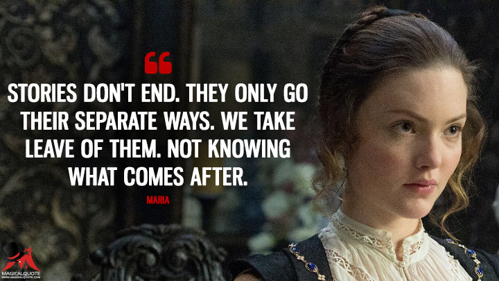 Stories don't end. They only go their separate ways. We take leave of them. Not knowing what comes after. - Maria (Tulip Fever Quotes)