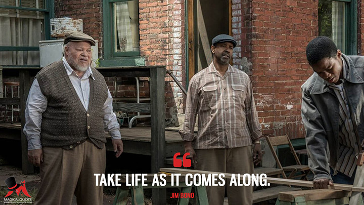 Take life as it comes along. - Jim Bono (Fences Quotes)