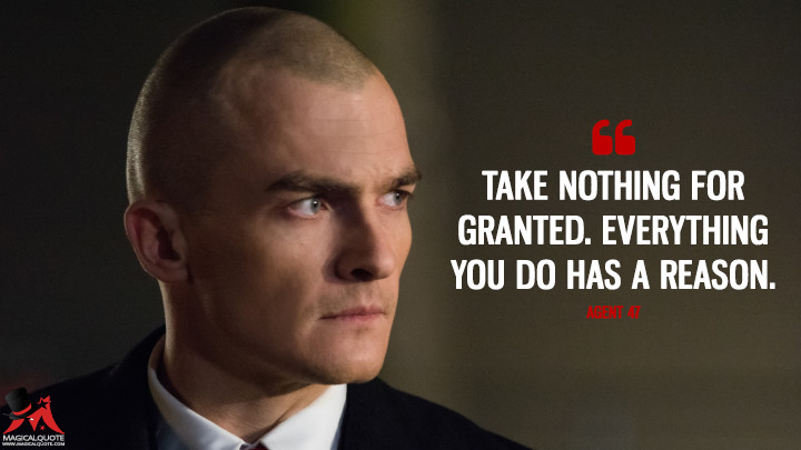 Take nothing for granted. Everything you do has a reason. - Agent 47 (Hitman: Agent 47 Quotes)