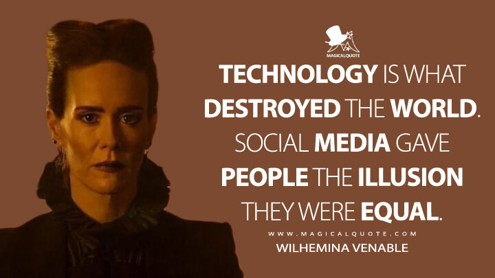 Technology is what destroyed the world. Social media gave people the illusion they were equal. - Wilhemina Venable (American Horror Story Quotes)