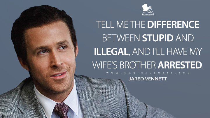 Tell me the difference between stupid and illegal, and I'll have my wife's brother arrested. - Jared Vennett (The Big Short Quotes)