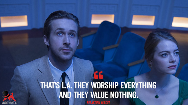 That's L.A. They worship everything and they value nothing. - Sebastian Wilder (La La Land Quotes)