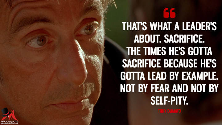 That's what a leader's about. Sacrifice. The times he's gotta sacrifice because he's gotta lead by example. Not by fear and not by self-pity. - Tony D'Amato (Any Given Sunday Quotes)