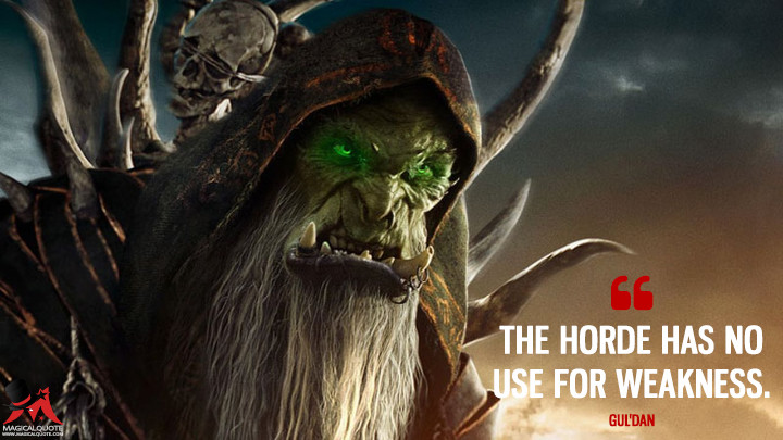 The Horde has no use for weakness. - Gul'dan (Warcraft Quotes)