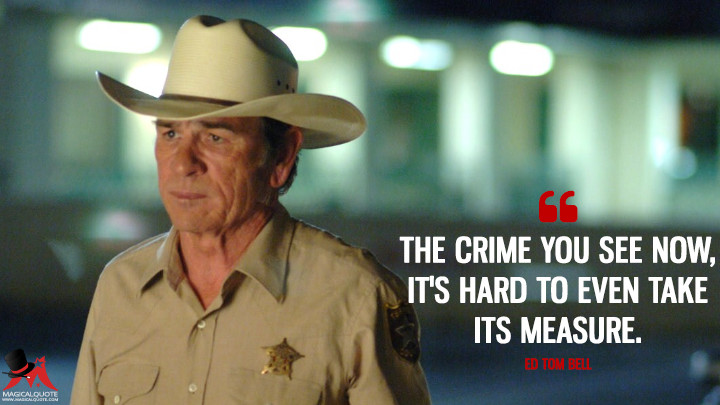 The crime you see now, it's hard to even take its measure. - Ed Tom Bell (No Country for Old Men Quotes)