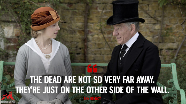 The dead are not so very far away. They're just on the other side of the wall. - Ann Kelmot (Mr. Holmes Quotes)