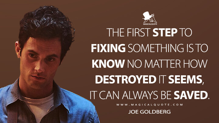 The first step to fixing something is to know no matter how destroyed it seems, it can always be saved. - Joe Goldberg (You Quotes)