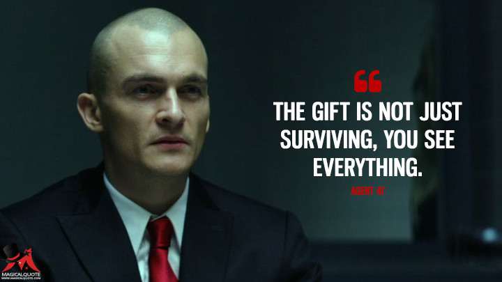 The gift is not just surviving, you see everything. - Agent 47 (Hitman: Agent 47 Quotes)
