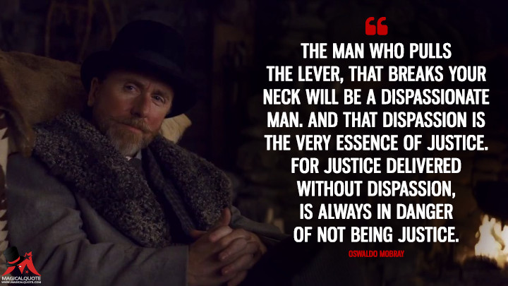 The man who pulls the lever, that breaks your neck will be a dispassionate man. And that dispassion is the very essence of justice. For justice delivered without dispassion, is always in danger of not being justice. - Oswaldo Mobray (The Hateful Eight Quotes)