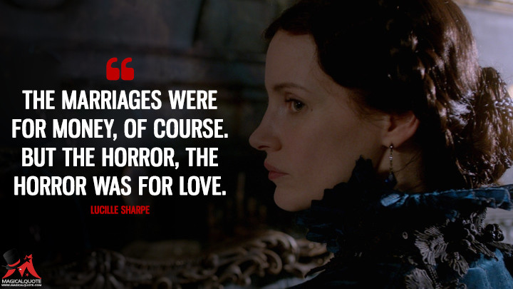The marriages were for money, of course. But the horror, the horror was for love. - Lucille Sharpe (Crimson Peak Quotes)