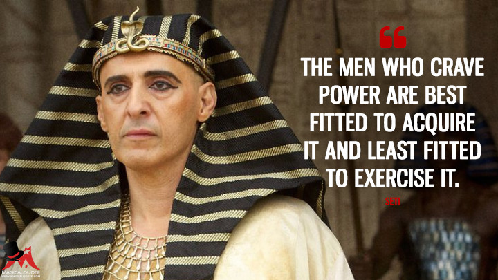 The men who crave power are best fitted to acquire it and least fitted to exercise it. - Seti (Exodus: Gods and Kings Quotes)