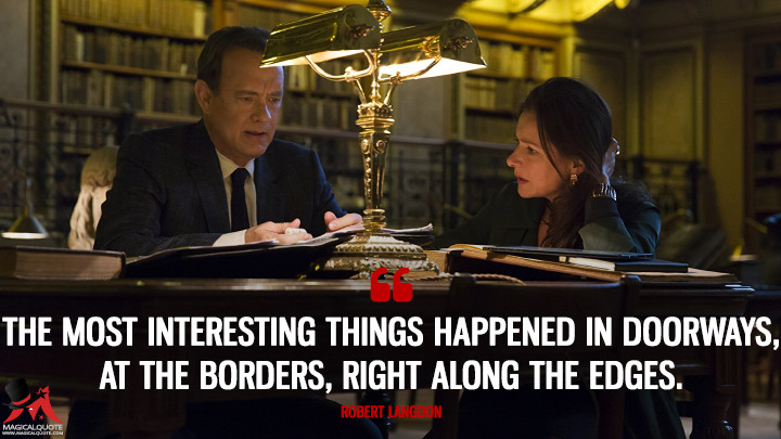 The most interesting things happened in doorways, at the borders, right along the edges. - Robert Langdon (Inferno Quotes)