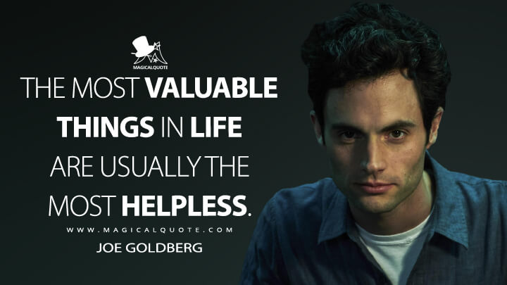 The most valuable things in life are usually the most helpless. - Joe Goldberg (You Quotes)