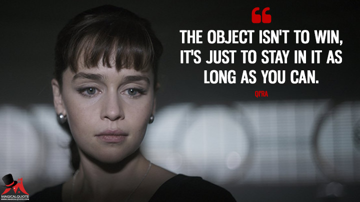 The object isn't to win, it's just to stay in it as long as you can. - Qi'ra (Solo: A Star Wars Story Quotes)
