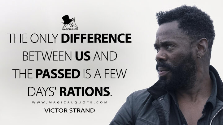 The only difference between us and the passed is a few days' rations. - Victor Strand (Fear the Walking Dead Quotes)