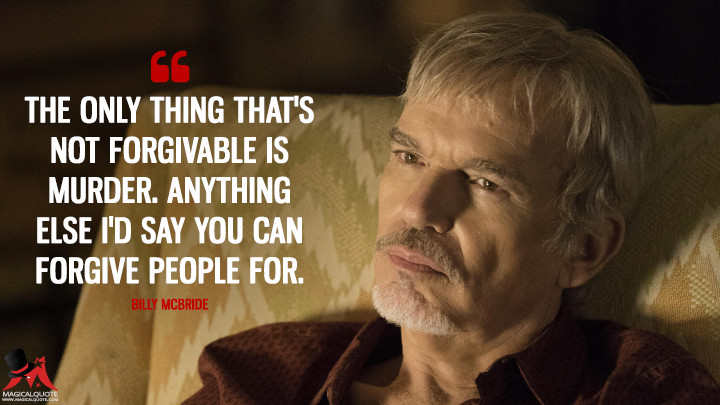 The only thing that's not forgivable is murder. Anything else I'd say you can forgive people for. - Billy McBride (Goliath Quotes)