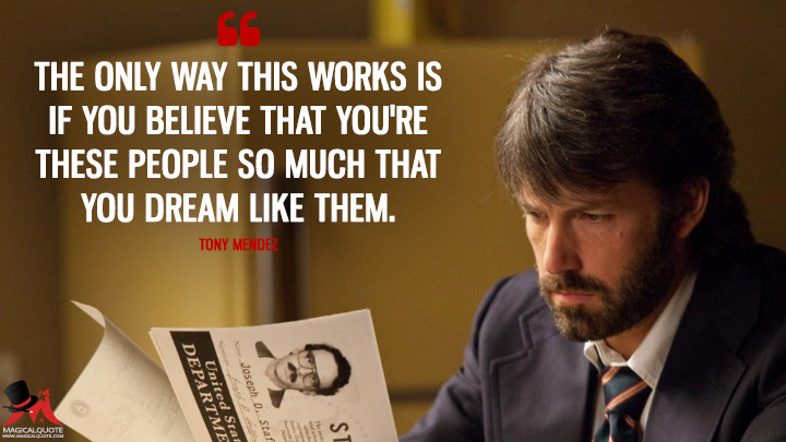 The only way this works is if you believe that you're these people so much that you dream like them. - Tony Mendez (Argo Quotes)