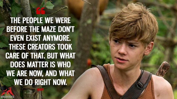 The people we were before the maze don't even exist anymore. These Creators took care of that. But what does matter is who we are now, and what we do right now. - Newt (The Maze Runner Quotes)