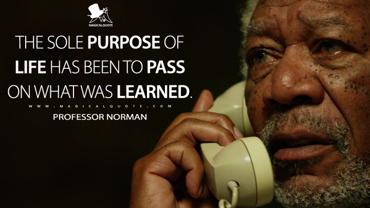 The sole purpose of life has been to pass on what was learned. - Professor Norman (Lucy Quotes)