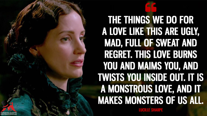 The things we do for a love like this are ugly, mad, full of sweat and regret. This love burns you and maims you, and twists you inside out. It is a monstrous love, and it makes monsters of us all. - Lucille Sharpe (Crimson Peak Quotes)